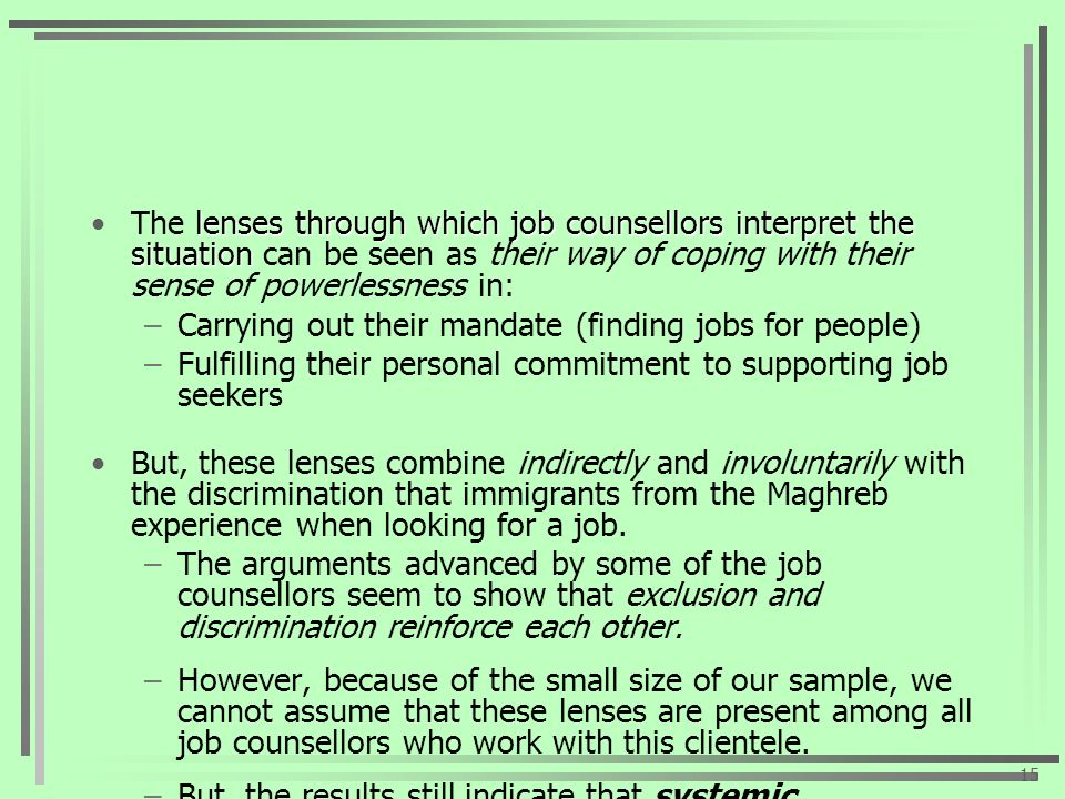 lenses through which job counsellors interpret the situationThe lenses through which job counsellors interpret the situation can be seen as their way of coping with their sense of powerlessness in: –Carrying out their mandate (finding jobs for people) –Fulfilling their personal commitment to supporting job seekers But, these lenses combine indirectly and involuntarily with the discrimination that immigrants from the Maghreb experience when looking for a job.