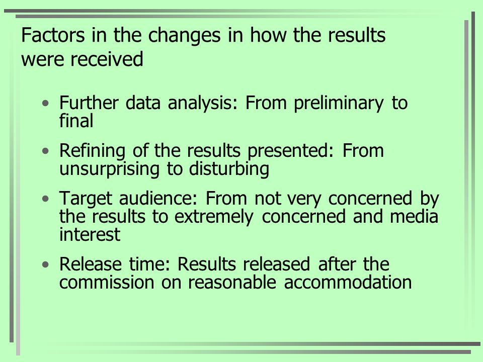 Factors in the changes in how the results were received Further data analysis: From preliminary to final Refining of the results presented: From unsurprising to disturbing Target audience: From not very concerned by the results to extremely concerned and media interest Release time: Results released after the commission on reasonable accommodation