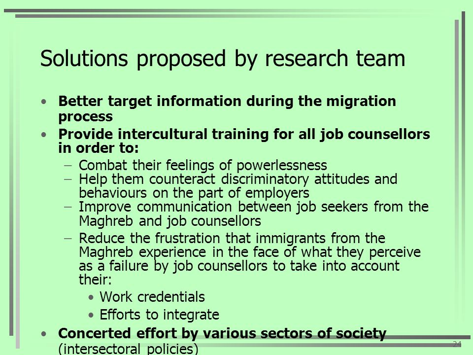 Solutions proposed by research team Better target information during the migration process Provide intercultural training for all job counsellors in order to: –Combat their feelings of powerlessness –Help them counteract discriminatory attitudes and behaviours on the part of employers –Improve communication between job seekers from the Maghreb and job counsellors –Reduce the frustration that immigrants from the Maghreb experience in the face of what they perceive as a failure by job counsellors to take into account their: Work credentials Efforts to integrate Concerted effort by various sectors of society (intersectoral policies) Presence of designated job counsellors at Emploi- Québec 24