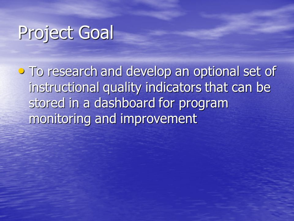 Project Goal To research and develop an optional set of instructional quality indicators that can be stored in a dashboard for program monitoring and
