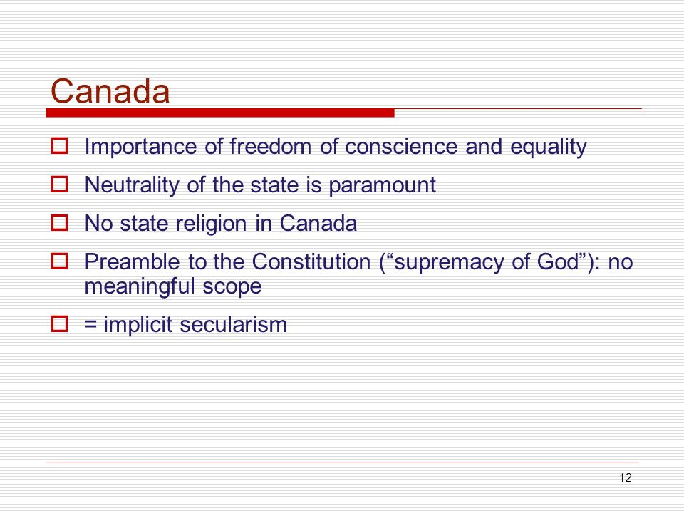 12 Canada Importance of freedom of conscience and equality Neutrality of the state is paramount No state religion in Canada Preamble to the Constitution (supremacy of God): no meaningful scope = implicit secularism