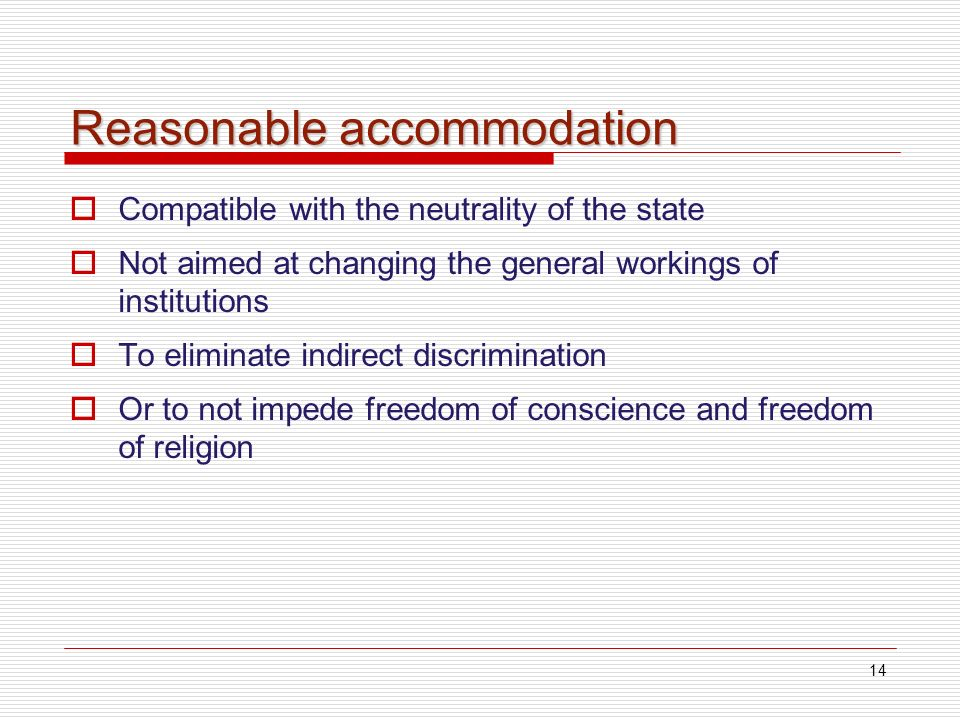 14 Reasonable accommodation Compatible with the neutrality of the state Not aimed at changing the general workings of institutions To eliminate indirect discrimination Or to not impede freedom of conscience and freedom of religion