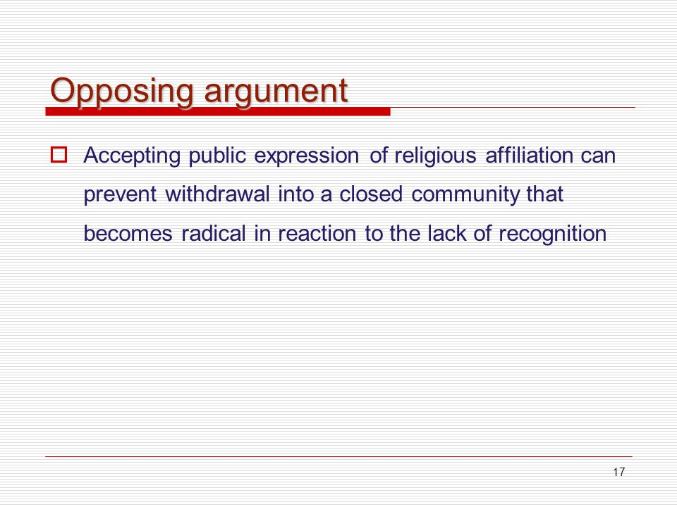 17 Opposing argument Accepting public expression of religious affiliation can prevent withdrawal into a closed community that becomes radical in reaction to the lack of recognition