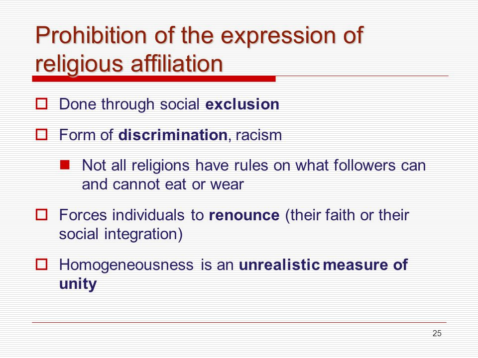25 Prohibition of the expression of religious affiliation Done through social exclusion Form of discrimination, racism Not all religions have rules on what followers can and cannot eat or wear Forces individuals to renounce (their faith or their social integration) Homogeneousness is an unrealistic measure of unity