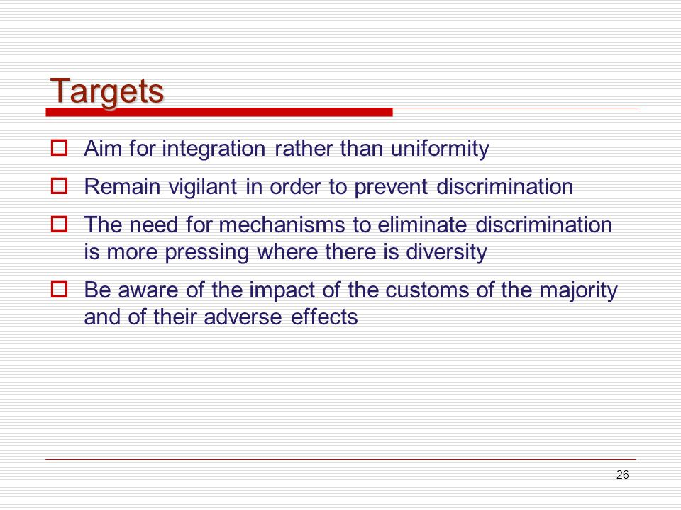26 Targets Aim for integration rather than uniformity Remain vigilant in order to prevent discrimination The need for mechanisms to eliminate discrimination is more pressing where there is diversity Be aware of the impact of the customs of the majority and of their adverse effects