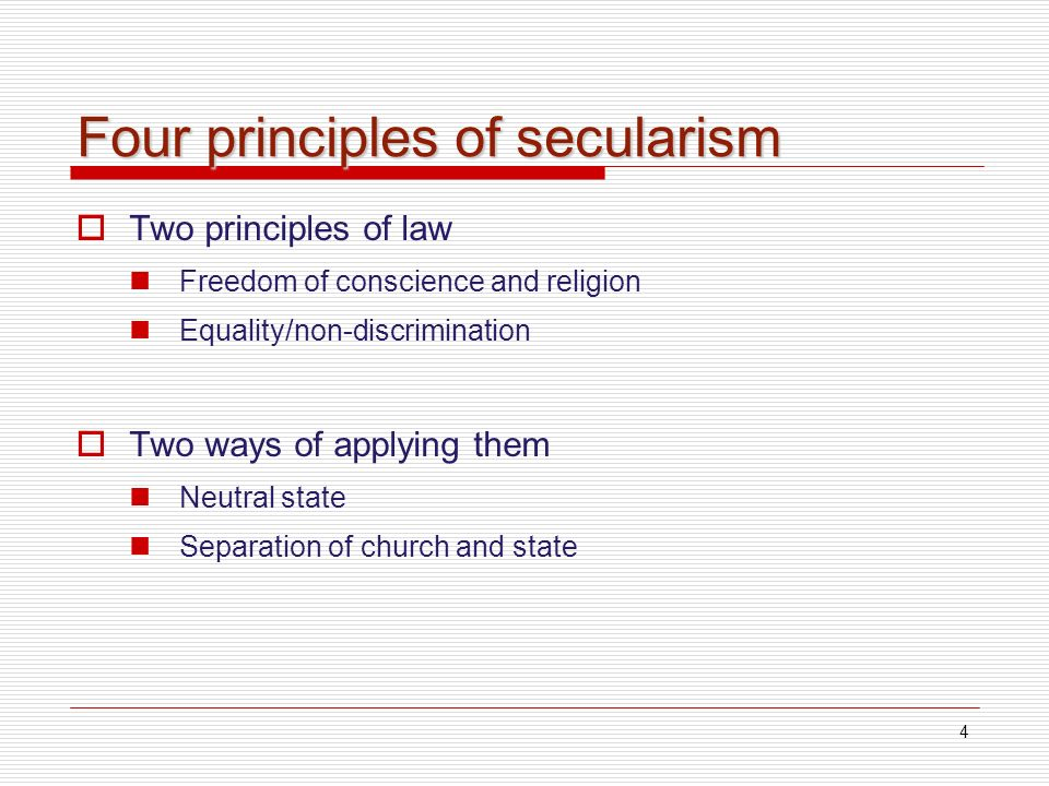 4 Four principles of secularism Two principles of law Freedom of conscience and religion Equality/non-discrimination Two ways of applying them Neutral state Separation of church and state