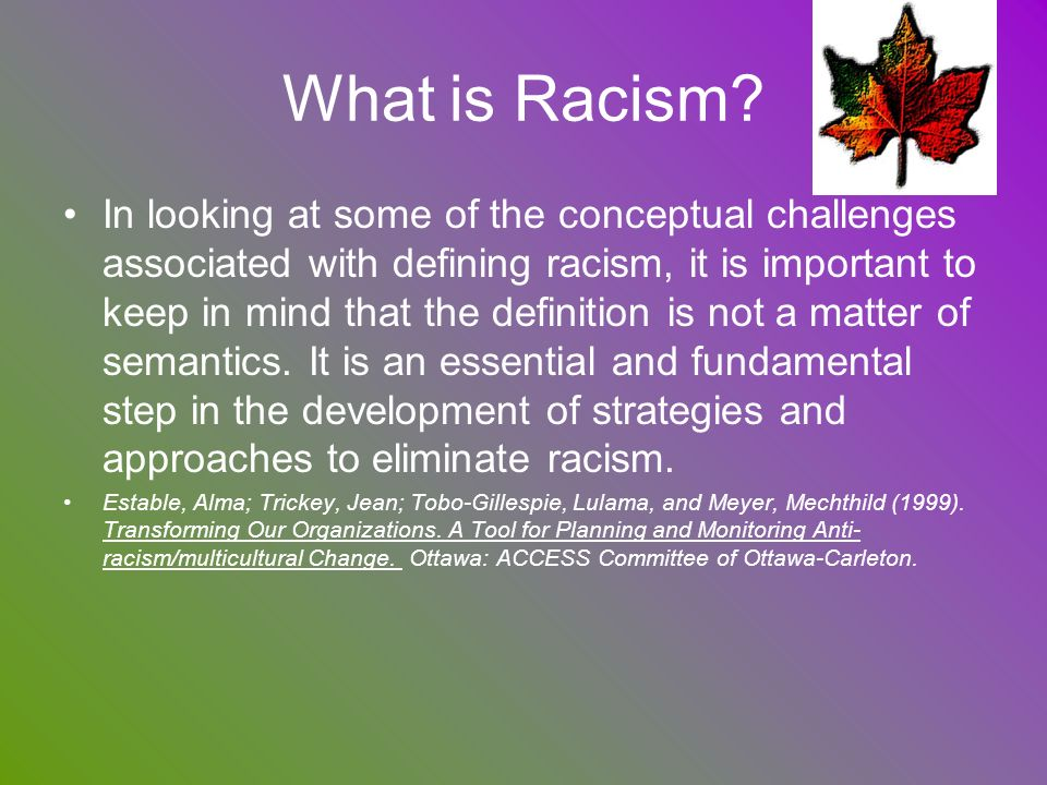 What is Racism? In looking at some of the conceptual challenges associated with defining racism, it is important to keep in mind that the definition i