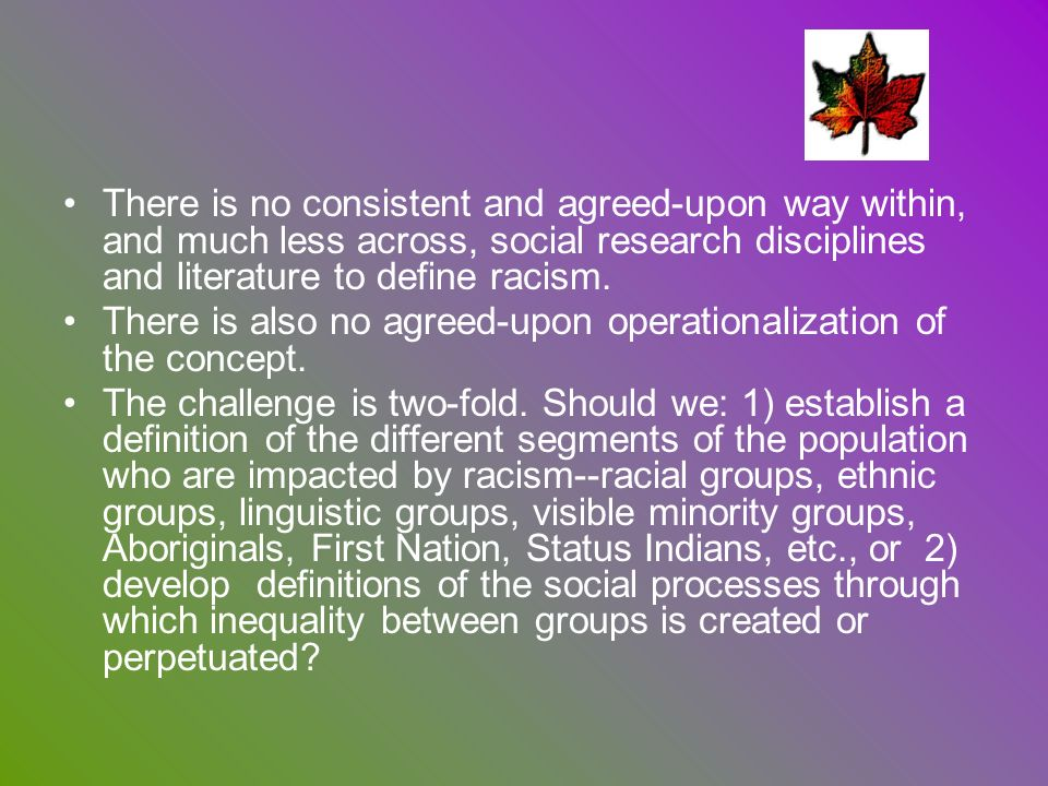 There is no consistent and agreed-upon way within, and much less across, social research disciplines and literature to define racism. There is also no