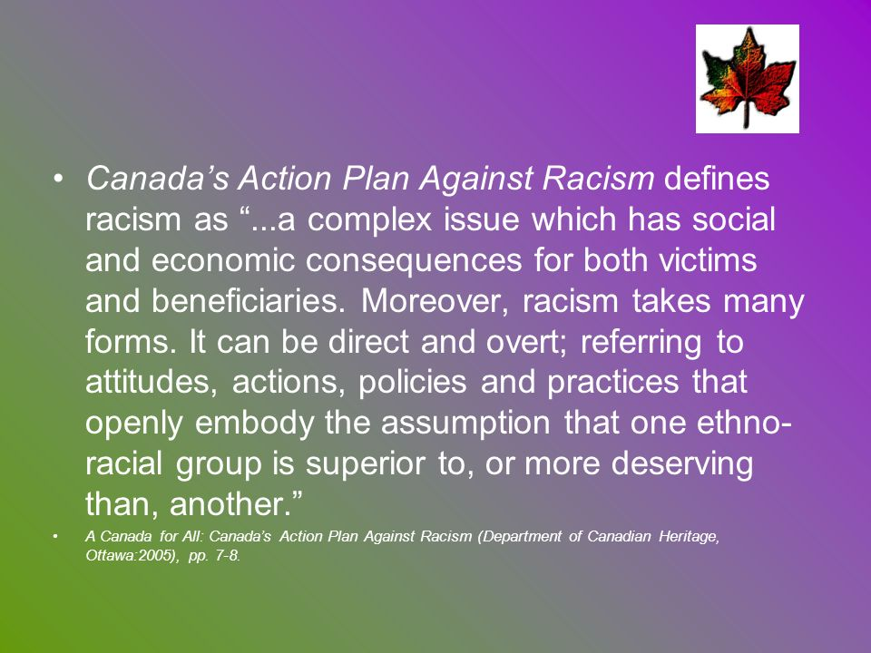 Canadas Action Plan Against Racism defines racism as...a complex issue which has social and economic consequences for both victims and beneficiaries.