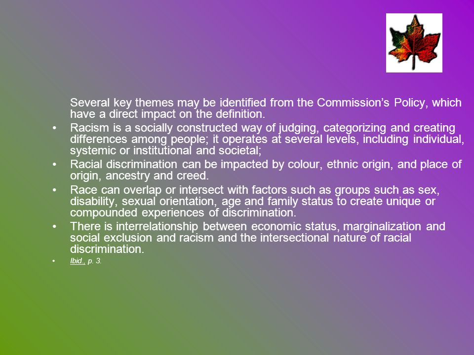 Several key themes may be identified from the Commissions Policy, which have a direct impact on the definition. Racism is a socially constructed way o