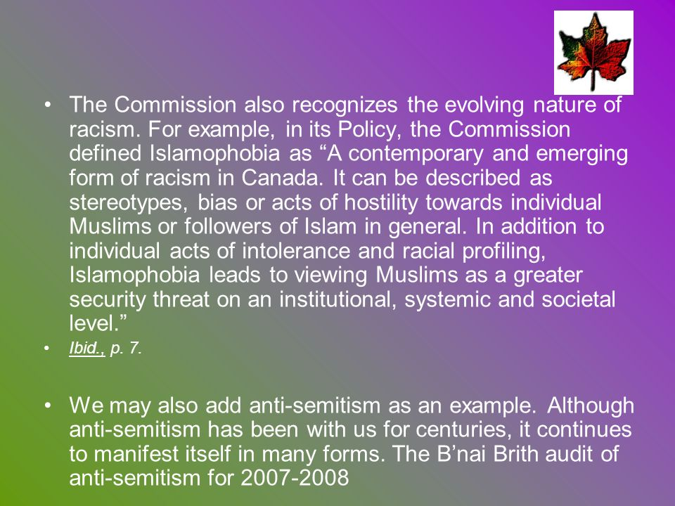 The Commission also recognizes the evolving nature of racism. For example, in its Policy, the Commission defined Islamophobia as A contemporary and em