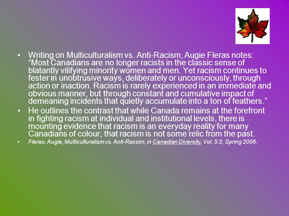 Writing on Multiculturalism vs. Anti-Racism, Augie Fleras notes: Most Canadians are no longer racists in the classic sense of blatantly vilifying mino