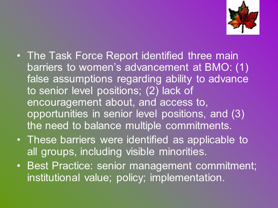 The Task Force Report identified three main barriers to womens advancement at BMO: (1) false assumptions regarding ability to advance to senior level