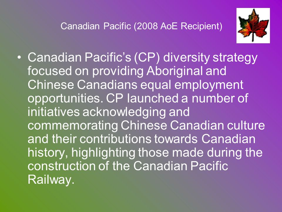 Canadian Pacific (2008 AoE Recipient) Canadian Pacifics (CP) diversity strategy focused on providing Aboriginal and Chinese Canadians equal employment