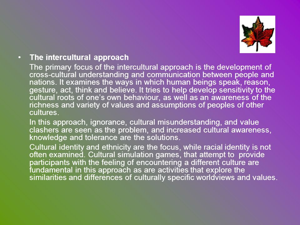The intercultural approach The primary focus of the intercultural approach is the development of cross-cultural understanding and communication betwee