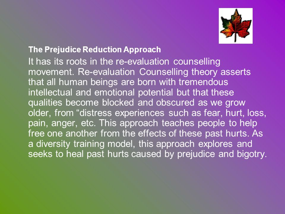 The Prejudice Reduction Approach It has its roots in the re-evaluation counselling movement. Re-evaluation Counselling theory asserts that all human b