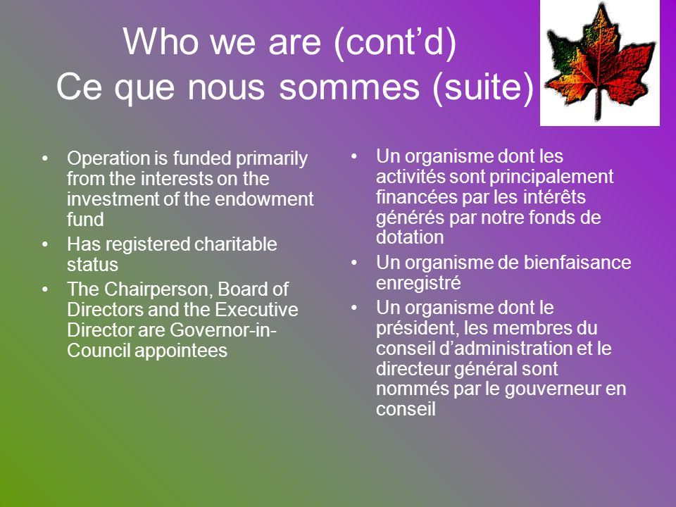 Who we are (contd) Ce que nous sommes (suite) Operation is funded primarily from the interests on the investment of the endowment fund Has registered