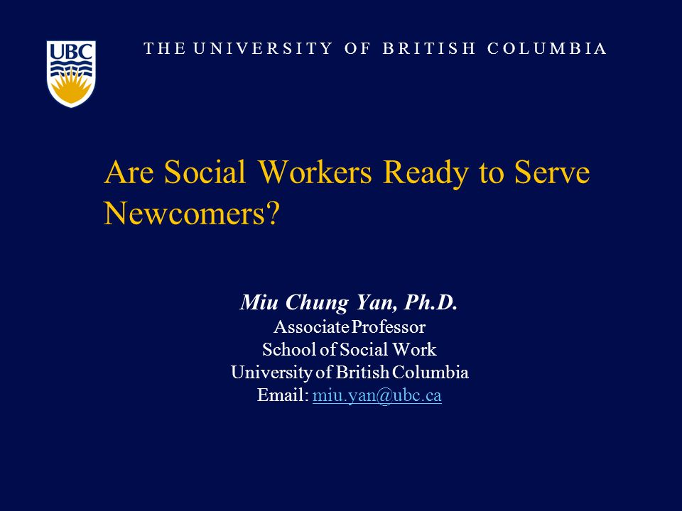 T H E U N I V E R S I T Y O F B R I T I S H C O L U M B I A Are Social Workers Ready to Serve Newcomers.