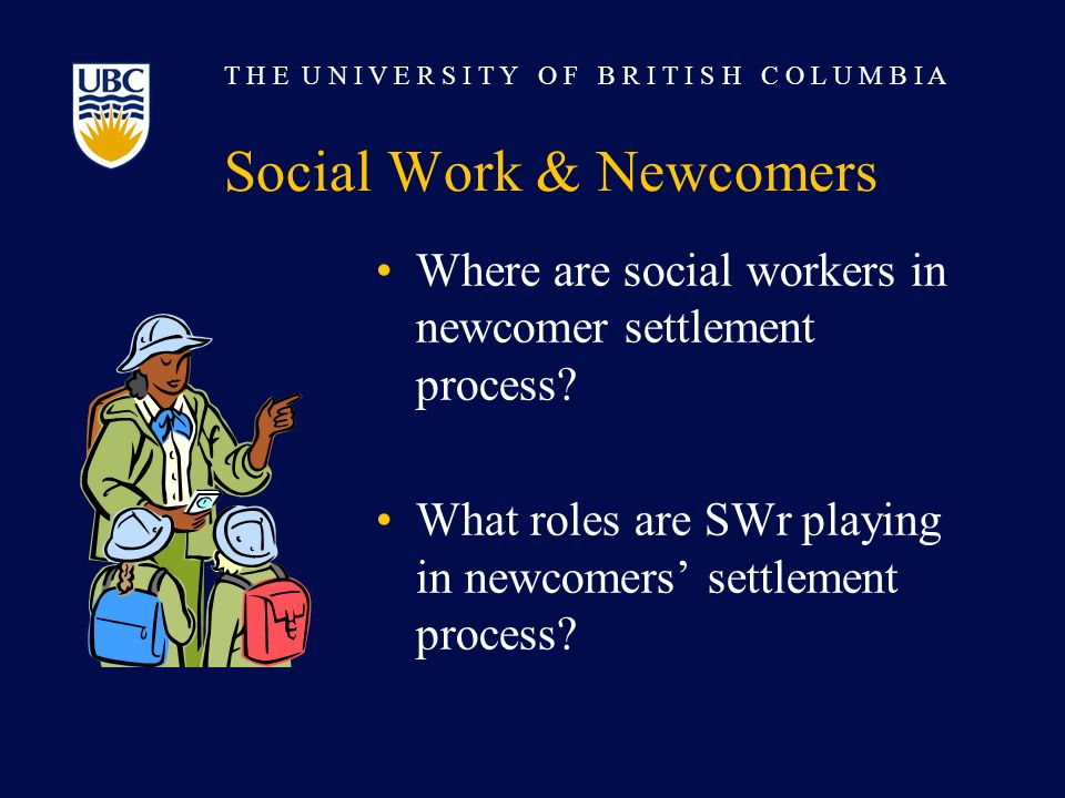 T H E U N I V E R S I T Y O F B R I T I S H C O L U M B I A Social Work & Newcomers Where are social workers in newcomer settlement process.