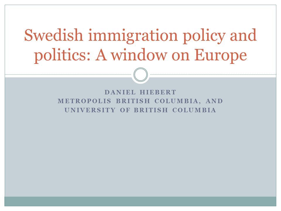 DANIEL HIEBERT METROPOLIS BRITISH COLUMBIA, AND UNIVERSITY OF BRITISH COLUMBIA Swedish immigration policy and politics: A window on Europe