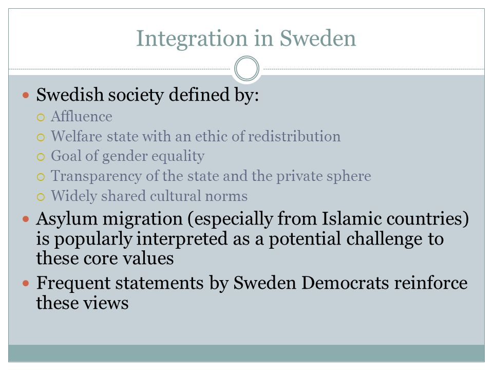Integration in Sweden Swedish society defined by: Affluence Welfare state with an ethic of redistribution Goal of gender equality Transparency of the