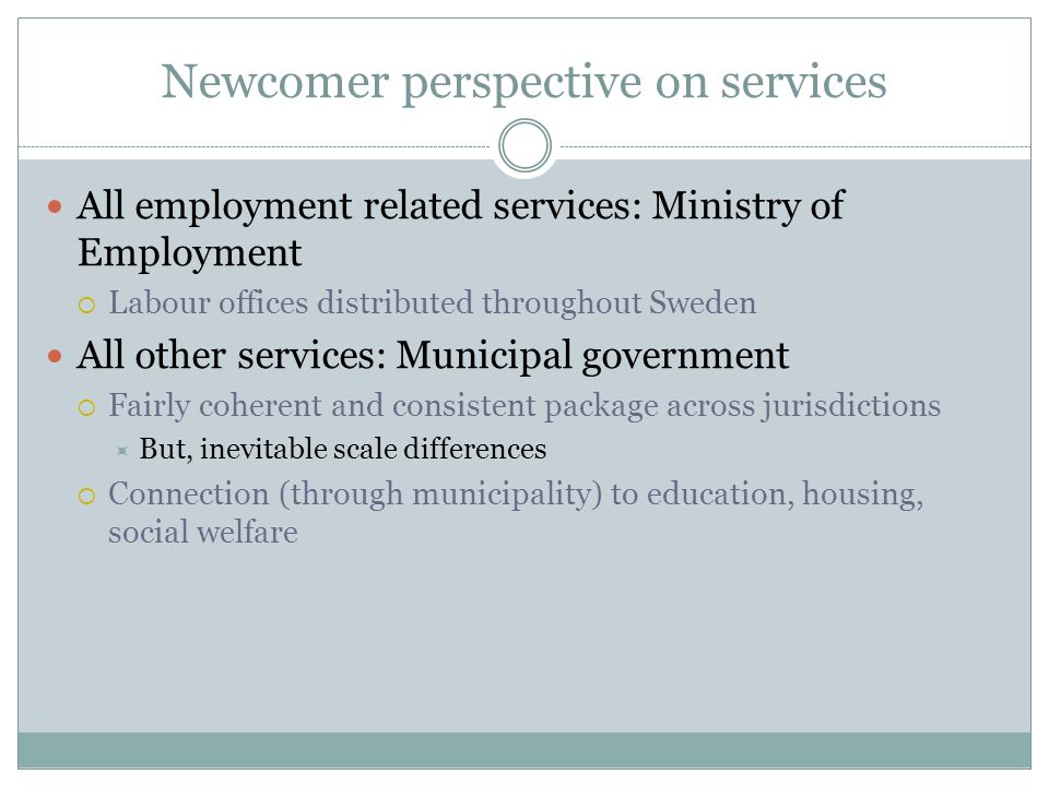 Newcomer perspective on services All employment related services: Ministry of Employment Labour offices distributed throughout Sweden All other servic