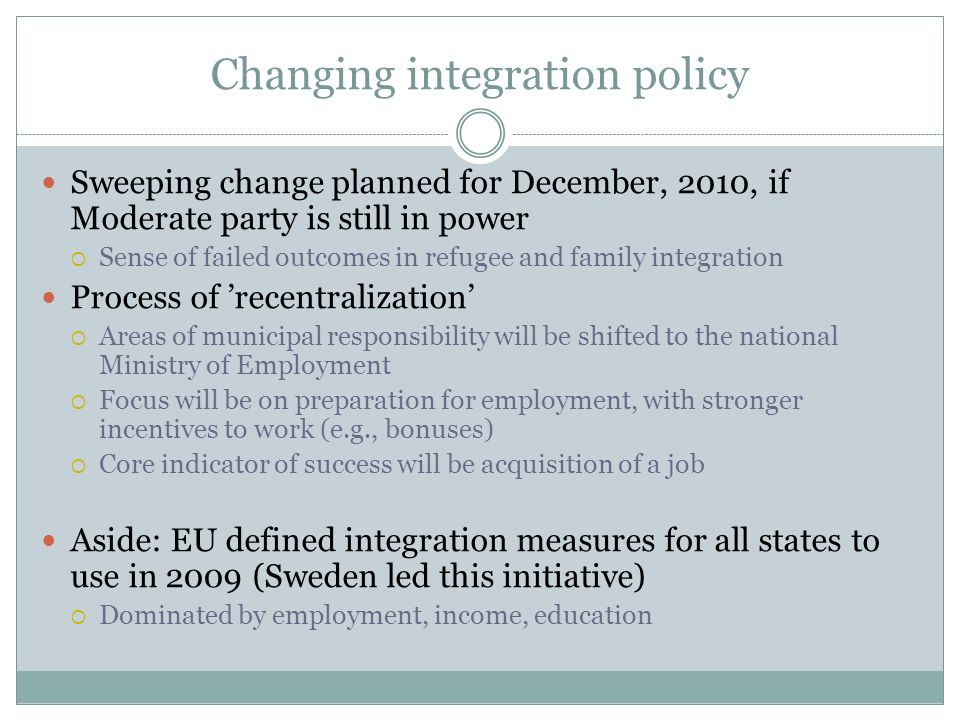 Changing integration policy Sweeping change planned for December, 2010, if Moderate party is still in power Sense of failed outcomes in refugee and fa