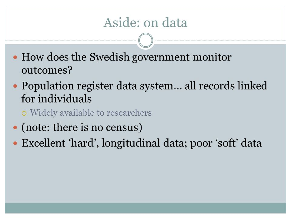 Aside: on data How does the Swedish government monitor outcomes? Population register data system… all records linked for individuals Widely available