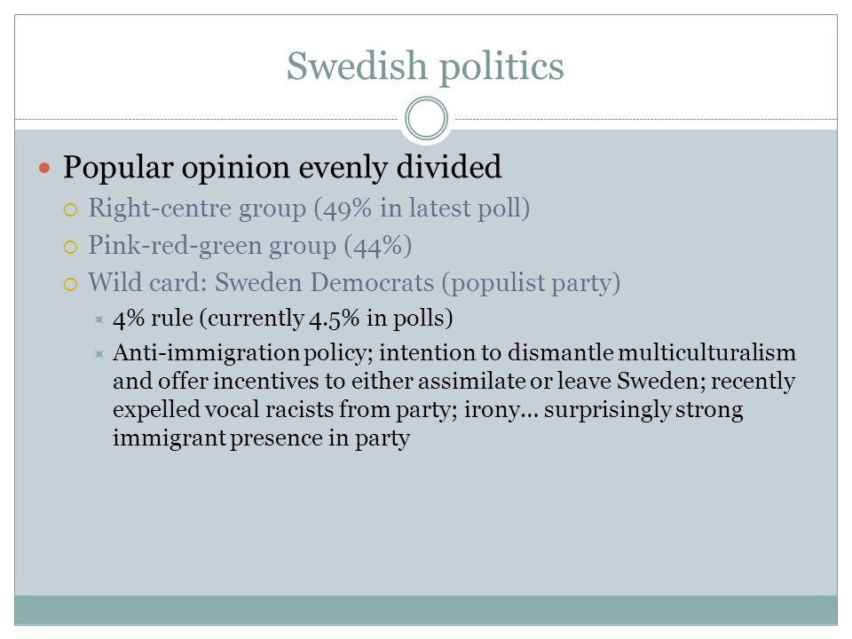 Swedish politics Popular opinion evenly divided Right-centre group (49% in latest poll) Pink-red-green group (44%) Wild card: Sweden Democrats (populi