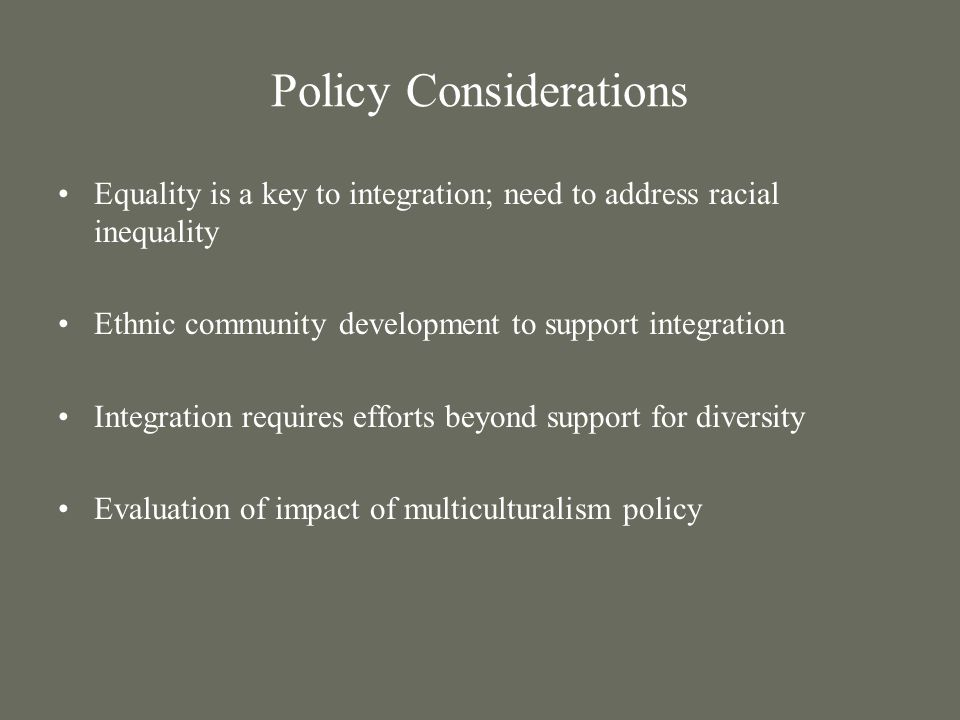 Policy Considerations Equality is a key to integration; need to address racial inequality Ethnic community development to support integration Integration requires efforts beyond support for diversity Evaluation of impact of multiculturalism policy