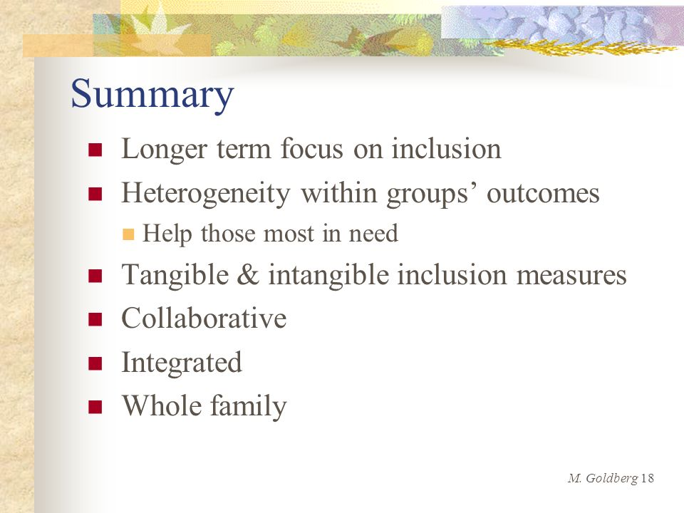 Summary Longer term focus on inclusion Heterogeneity within groups outcomes Help those most in need Tangible & intangible inclusion measures Collaborative Integrated Whole family M.