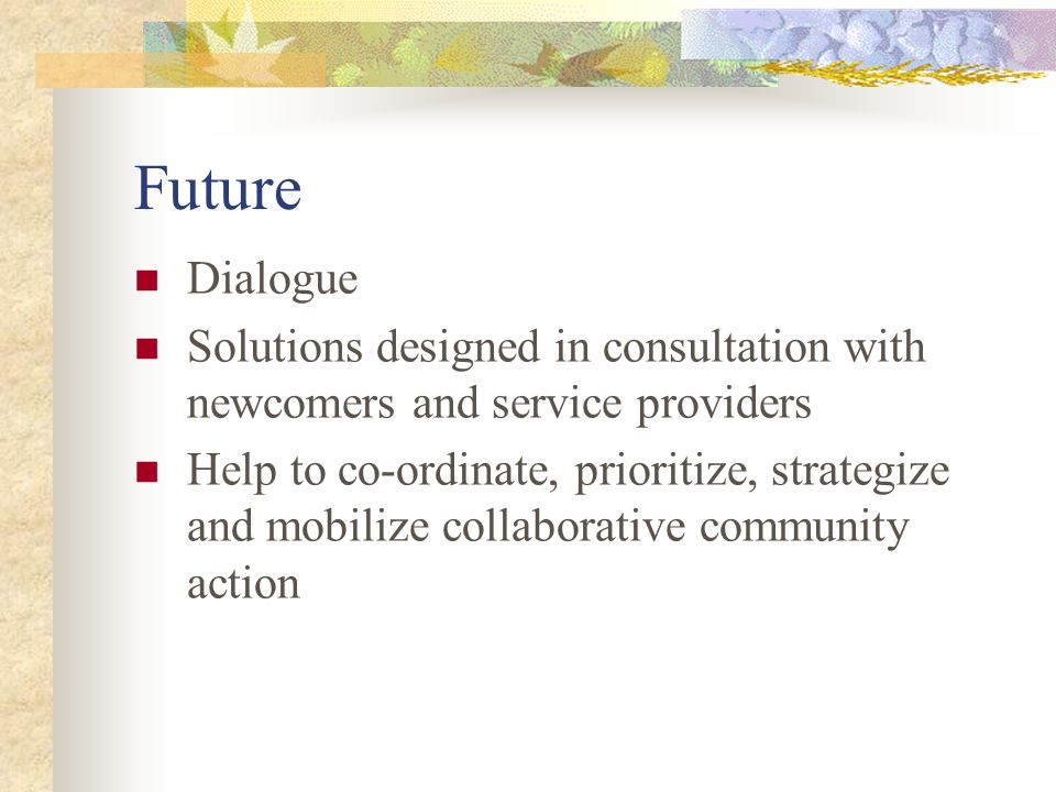 Future Dialogue Solutions designed in consultation with newcomers and service providers Help to co-ordinate, prioritize, strategize and mobilize collaborative community action