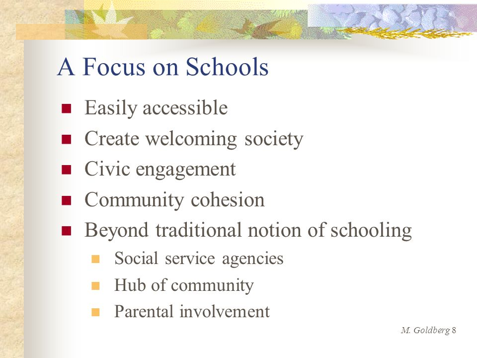 A Focus on Schools Easily accessible Create welcoming society Civic engagement Community cohesion Beyond traditional notion of schooling Social service agencies Hub of community Parental involvement M.