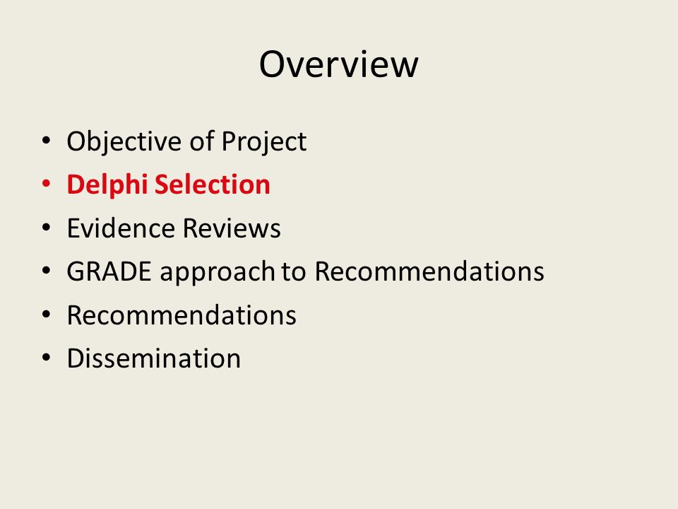 Overview Objective of Project Delphi Selection Evidence Reviews GRADE approach to Recommendations Recommendations Dissemination