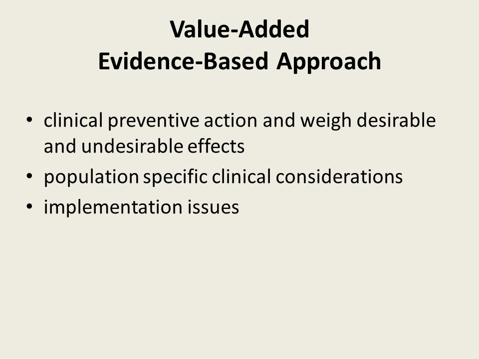 Value-Added Evidence-Based Approach clinical preventive action and weigh desirable and undesirable effects population specific clinical considerations