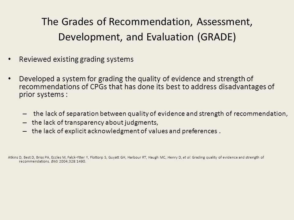 The Grades of Recommendation, Assessment, Development, and Evaluation (GRADE) Reviewed existing grading systems Developed a system for grading the qua