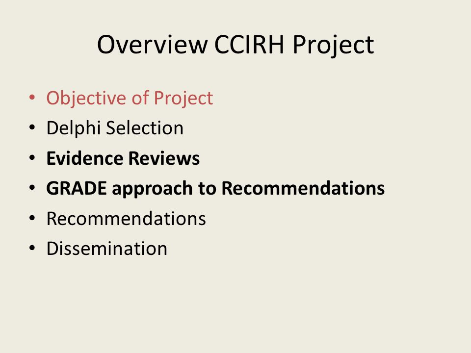 Overview CCIRH Project Objective of Project Delphi Selection Evidence Reviews GRADE approach to Recommendations Recommendations Dissemination