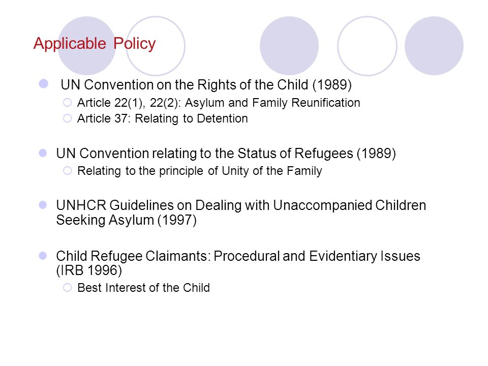Applicable Policy UN Convention on the Rights of the Child (1989) Article 22(1), 22(2): Asylum and Family Reunification Article 37: Relating to Detention UN Convention relating to the Status of Refugees (1989) Relating to the principle of Unity of the Family UNHCR Guidelines on Dealing with Unaccompanied Children Seeking Asylum (1997) Child Refugee Claimants: Procedural and Evidentiary Issues (IRB 1996) Best Interest of the Child