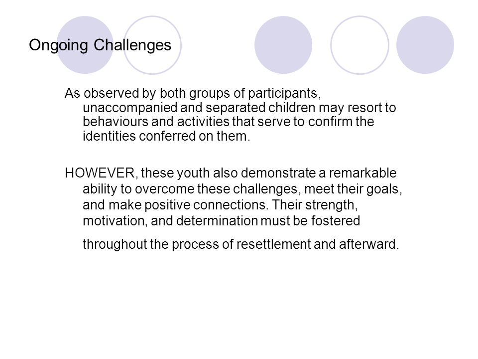 Ongoing Challenges As observed by both groups of participants, unaccompanied and separated children may resort to behaviours and activities that serve to confirm the identities conferred on them.
