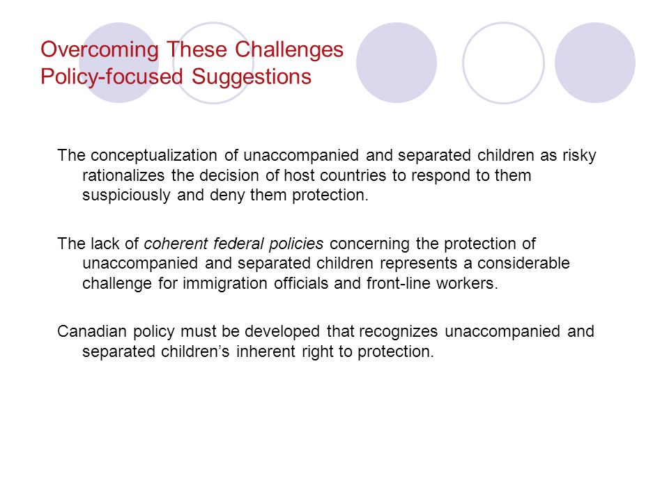 Overcoming These Challenges Policy-focused Suggestions The conceptualization of unaccompanied and separated children as risky rationalizes the decision of host countries to respond to them suspiciously and deny them protection.