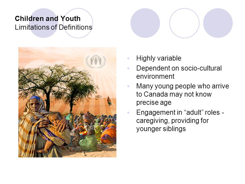 Children and Youth Limitations of Definitions Highly variable Dependent on socio-cultural environment Many young people who arrive to Canada may not know precise age Engagement in adult roles - caregiving, providing for younger siblings