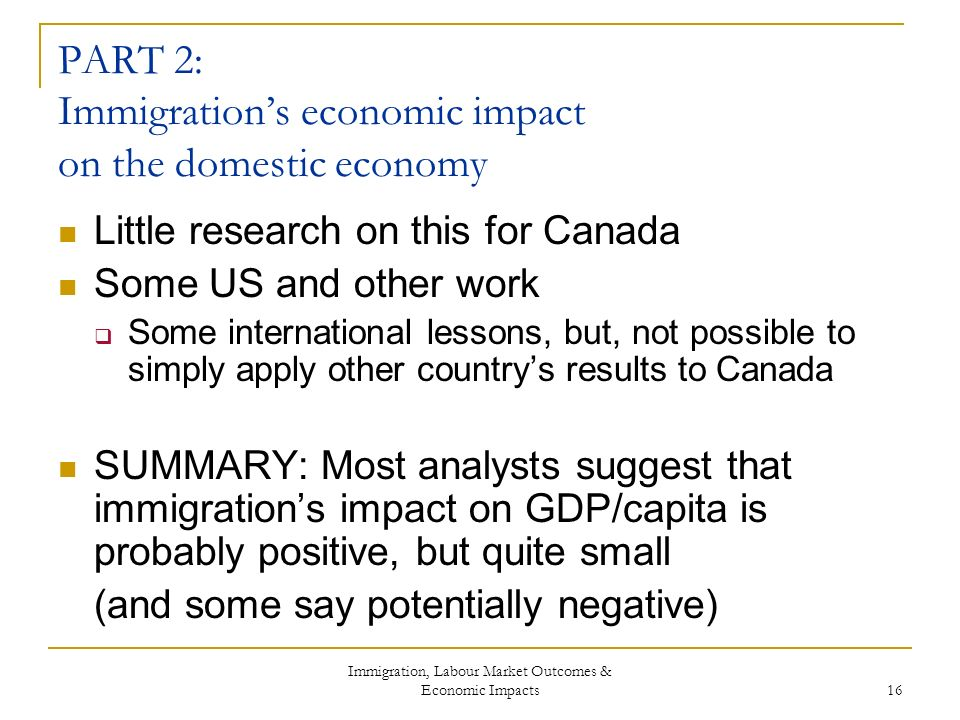 Immigration, Labour Market Outcomes & Economic Impacts 16 PART 2: Immigrations economic impact on the domestic economy Little research on this for Canada Some US and other work Some international lessons, but, not possible to simply apply other countrys results to Canada SUMMARY: Most analysts suggest that immigrations impact on GDP/capita is probably positive, but quite small (and some say potentially negative)