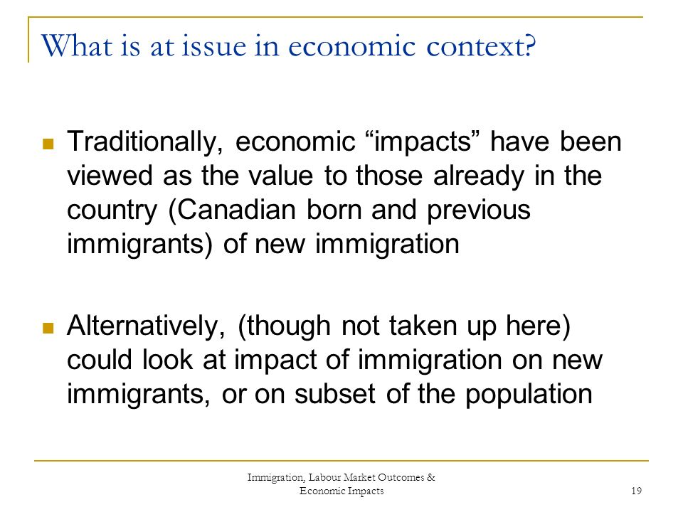 Immigration, Labour Market Outcomes & Economic Impacts 19 What is at issue in economic context.