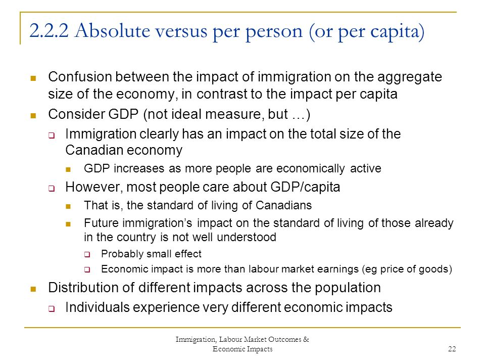 Immigration, Labour Market Outcomes & Economic Impacts 22 2.2.2 Absolute versus per person (or per capita) Confusion between the impact of immigration on the aggregate size of the economy, in contrast to the impact per capita Consider GDP (not ideal measure, but …) Immigration clearly has an impact on the total size of the Canadian economy GDP increases as more people are economically active However, most people care about GDP/capita That is, the standard of living of Canadians Future immigrations impact on the standard of living of those already in the country is not well understood Probably small effect Economic impact is more than labour market earnings (eg price of goods) Distribution of different impacts across the population Individuals experience very different economic impacts