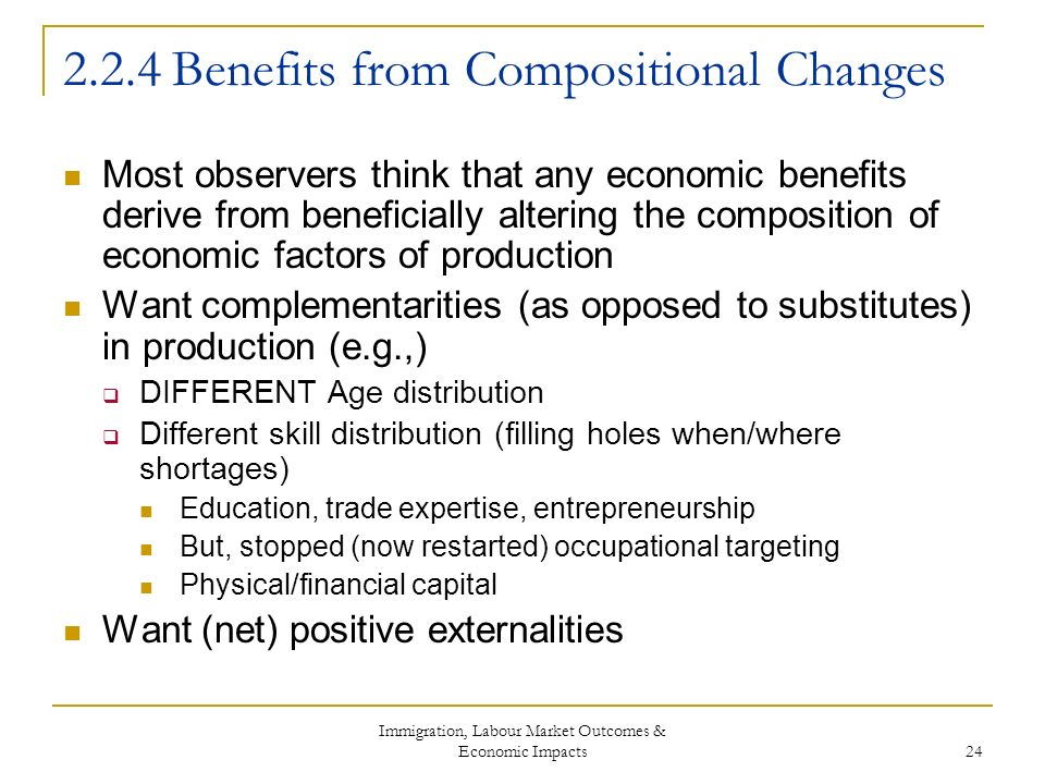 Immigration, Labour Market Outcomes & Economic Impacts 24 2.2.4 Benefits from Compositional Changes Most observers think that any economic benefits derive from beneficially altering the composition of economic factors of production Want complementarities (as opposed to substitutes) in production (e.g.,) DIFFERENT Age distribution Different skill distribution (filling holes when/where shortages) Education, trade expertise, entrepreneurship But, stopped (now restarted) occupational targeting Physical/financial capital Want (net) positive externalities