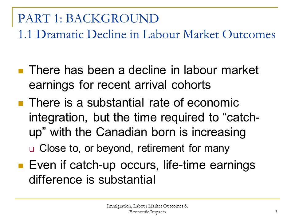 Immigration, Labour Market Outcomes & Economic Impacts 3 PART 1: BACKGROUND 1.1 Dramatic Decline in Labour Market Outcomes There has been a decline in labour market earnings for recent arrival cohorts There is a substantial rate of economic integration, but the time required to catch- up with the Canadian born is increasing Close to, or beyond, retirement for many Even if catch-up occurs, life-time earnings difference is substantial
