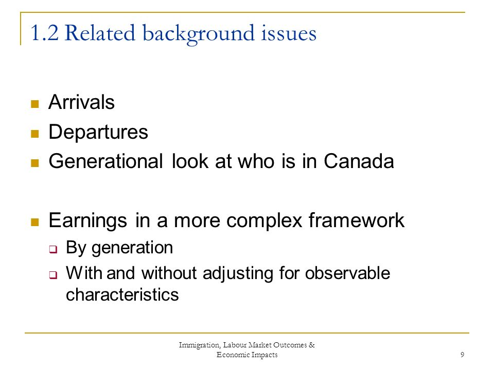 Immigration, Labour Market Outcomes & Economic Impacts 9 1.2 Related background issues Arrivals Departures Generational look at who is in Canada Earnings in a more complex framework By generation With and without adjusting for observable characteristics