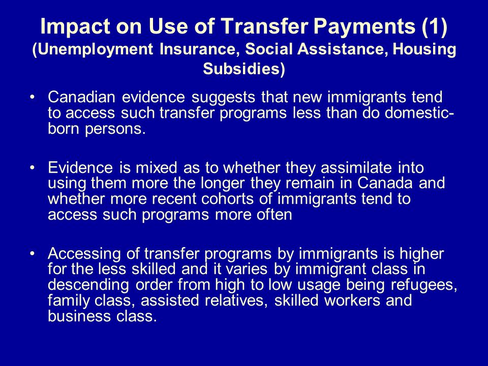 Impact on Use of Transfer Payments (1) (Unemployment Insurance, Social Assistance, Housing Subsidies) Canadian evidence suggests that new immigrants t