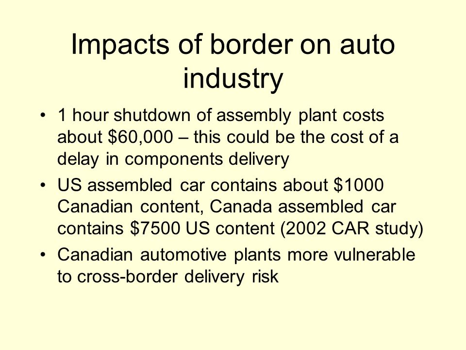 Impacts of border on auto industry 1 hour shutdown of assembly plant costs about $60,000 – this could be the cost of a delay in components delivery US assembled car contains about $1000 Canadian content, Canada assembled car contains $7500 US content (2002 CAR study) Canadian automotive plants more vulnerable to cross-border delivery risk