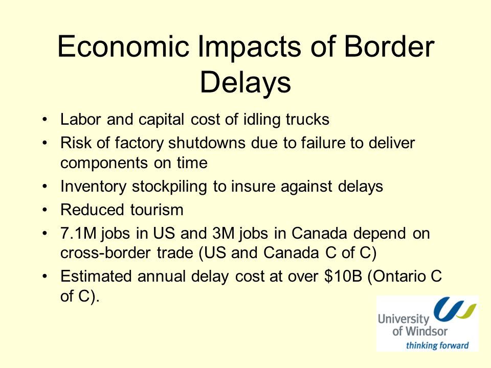 Economic Impacts of Border Delays Labor and capital cost of idling trucks Risk of factory shutdowns due to failure to deliver components on time Inventory stockpiling to insure against delays Reduced tourism 7.1M jobs in US and 3M jobs in Canada depend on cross-border trade (US and Canada C of C) Estimated annual delay cost at over $10B (Ontario C of C).
